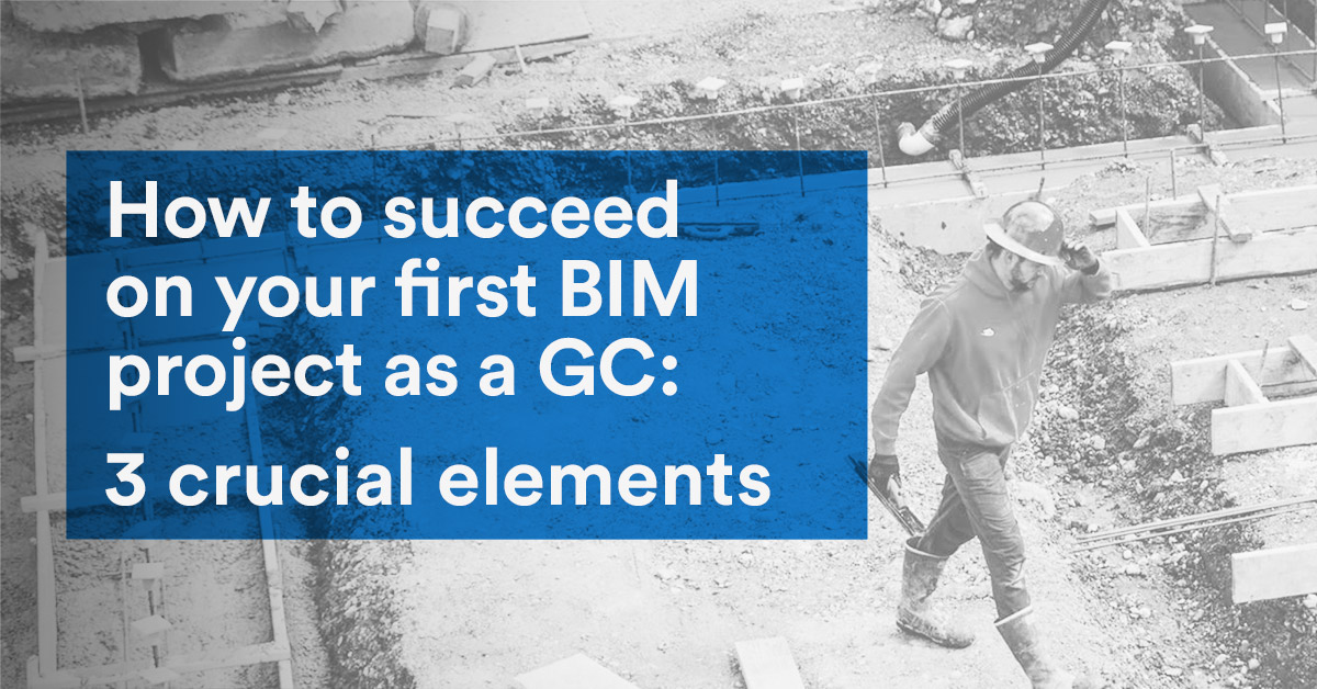 How to succeed on your first BIM project as a GC: 3 crucial elements